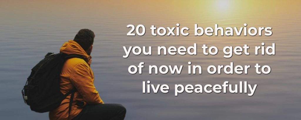 Once you get rid of these 20 toxic behaviors, you'll be living a more fulfilling and peaceful life