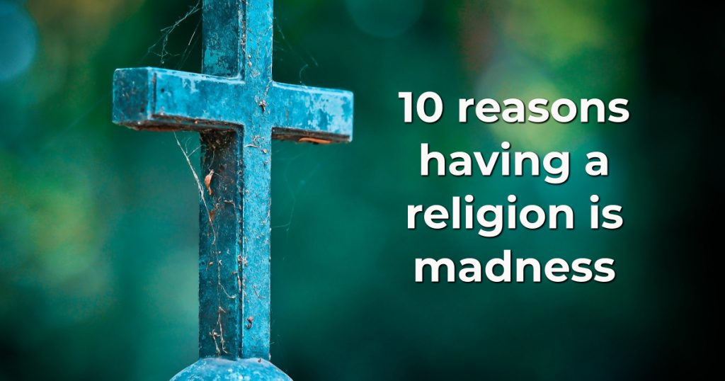 10 reasons having a religion is madness