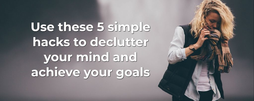 Use these 5 simple hacks to declutter your mind