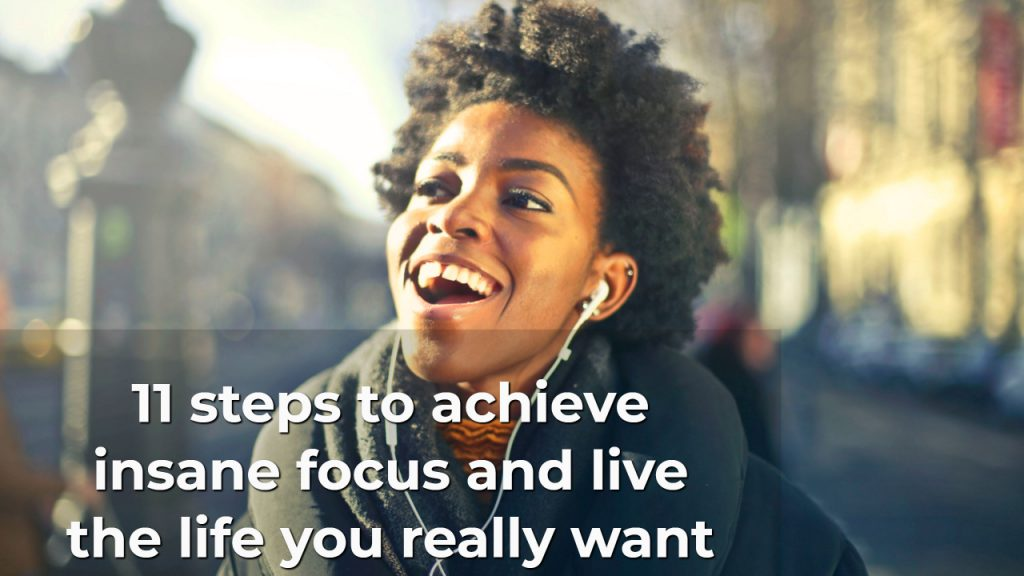 11 steps to achieve insane focus and live the life you really want