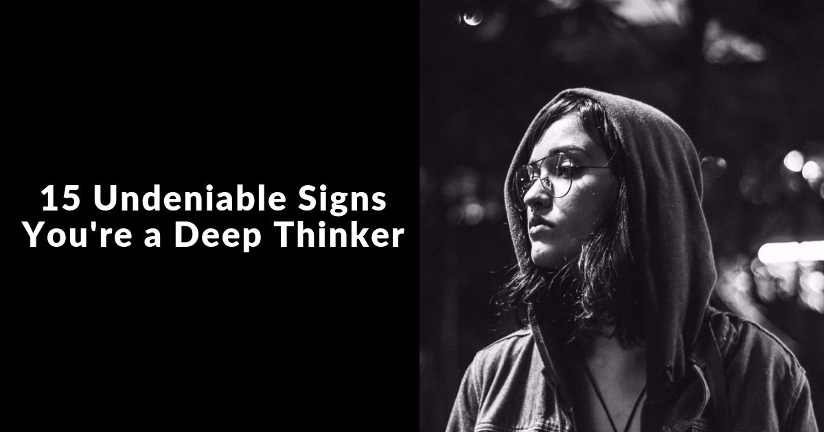 15 undeniable signs you're a deep thinker